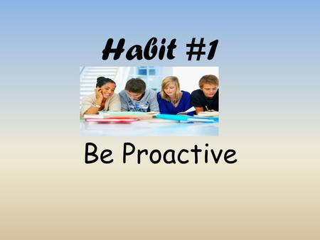 Habit #1 Be Proactive.