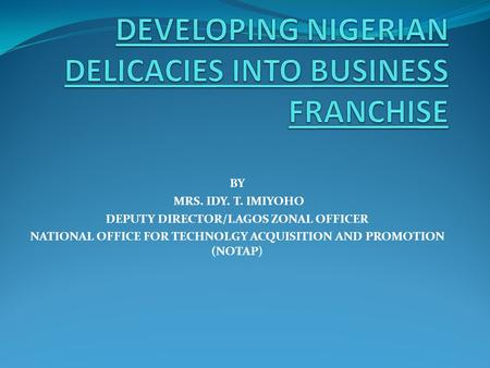 BY MRS. IDY. T. IMIYOHO DEPUTY DIRECTOR/LAGOS ZONAL OFFICER NATIONAL OFFICE FOR TECHNOLGY ACQUISITION AND PROMOTION (NOTAP)