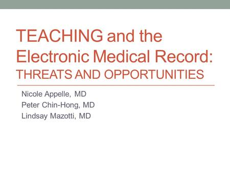 TEACHING and the Electronic Medical Record: THREATS AND OPPORTUNITIES Nicole Appelle, MD Peter Chin-Hong, MD Lindsay Mazotti, MD.