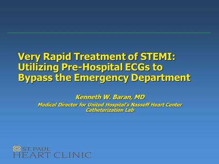 Very Rapid Treatment of STEMI: Utilizing Pre-Hospital ECGs to Bypass the Emergency Department Kenneth W. Baran, MD Medical Director for United Hospital's.