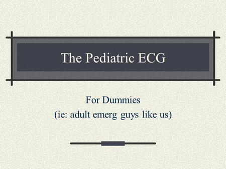 The Pediatric ECG For Dummies (ie: adult emerg guys like us)