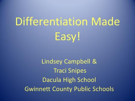 Differentiation Made Easy! Lindsey Campbell & Traci Snipes Dacula High School Gwinnett County Public Schools.