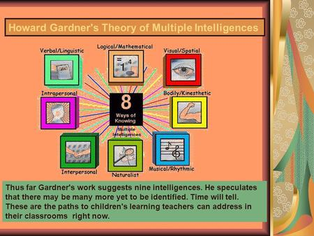 Howard Gardner's Theory of Multiple Intelligences Thus far Gardner's work suggests nine intelligences. He speculates that there may be many more yet to.