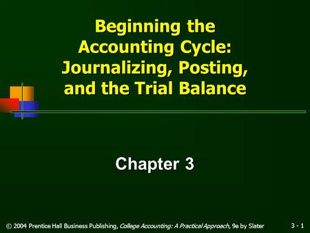 3 - 1 © 2004 Prentice Hall Business Publishing, College Accounting: A Practical Approach, 9e by Slater Beginning the Accounting Cycle: Journalizing, Posting,