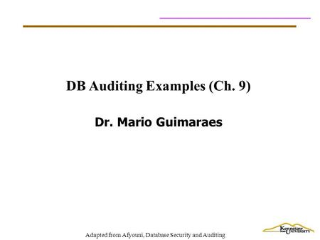 Adapted from Afyouni, Database Security and Auditing DB Auditing Examples (Ch. 9) Dr. Mario Guimaraes.