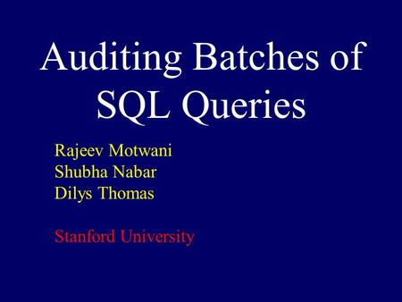 Auditing Batches of SQL Queries Rajeev Motwani Shubha Nabar Dilys Thomas Stanford University.