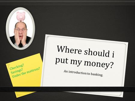 Where should i put my money? An introduction to banking. Checking? Savings? Under the mattress?