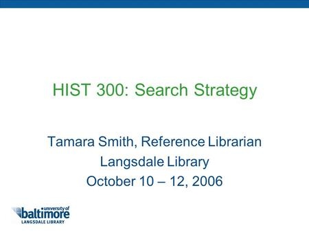 HIST 300: Search Strategy Tamara Smith, Reference Librarian Langsdale Library October 10 – 12, 2006.