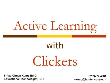 Active Learning with Clickers Shiao-Chuan Kung, Ed.D. Educational Technologist, ICIT (212)772-4531