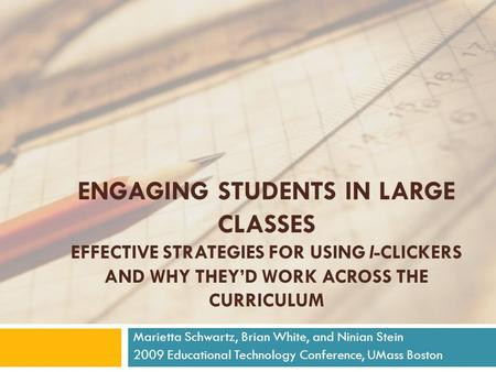 ENGAGING STUDENTS IN LARGE CLASSES EFFECTIVE STRATEGIES FOR USING I-CLICKERS AND WHY THEY'D WORK ACROSS THE CURRICULUM Marietta Schwartz, Brian White,