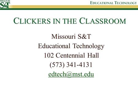 C LICKERS IN THE C LASSROOM Missouri S&T Educational Technology 102 Centennial Hall (573) 341-4131