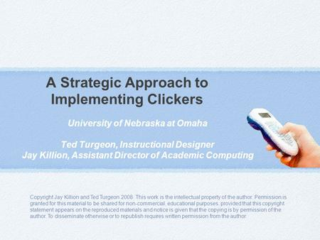 A Strategic Approach to Implementing Clickers University of Nebraska at Omaha Ted Turgeon, Instructional Designer Jay Killion, Assistant Director of Academic.