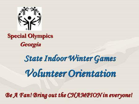 Special Olympics Georgia Be A Fan! Bring out the CHAMPION in everyone! State Indoor Winter Games Volunteer Orientation.