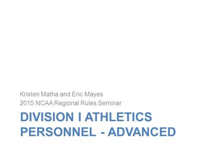 DIVISION I ATHLETICS PERSONNEL - ADVANCED Kristen Matha and Eric Mayes 2015 NCAA Regional Rules Seminar.