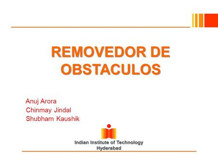Indian Institute of Technology Hyderabad REMOVEDOR DE OBSTACULOS Anuj Arora Chinmay Jindal Shubham Kaushik.