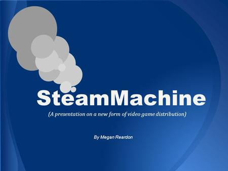 SteamMachine (A presentation on a new form of video game distribution) By Megan Reardon.