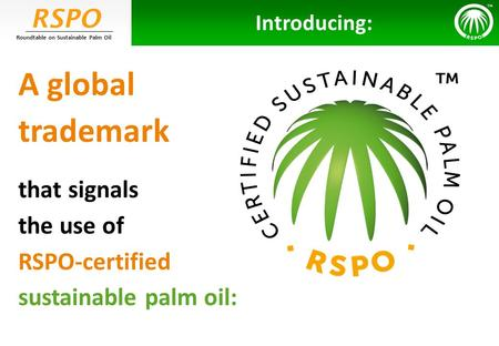 RSPO Roundtable on Sustainable Palm Oil A global trademark that signals the use of RSPO-certified sustainable palm oil: Introducing: