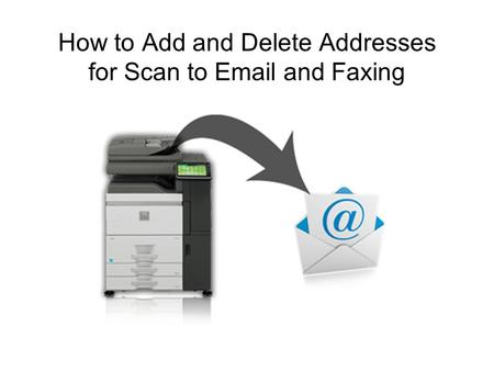 How to Add and Delete Addresses for Scan to Email and Faxing.