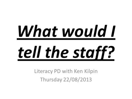What would I tell the staff? Literacy PD with Ken Kilpin Thursday 22/08/2013.