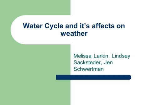 Water Cycle and it's affects on weather Melissa Larkin, Lindsey Sacksteder, Jen Schwertman.