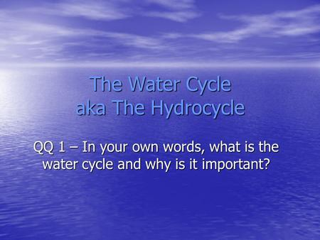 The Water Cycle aka The Hydrocycle QQ 1 – In your own words, what is the water cycle and why is it important?