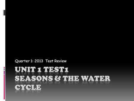 Quarter 1: 2013 Test Review. Beginning with fall, the order of the seasons is Fall Winter Spring Summer.