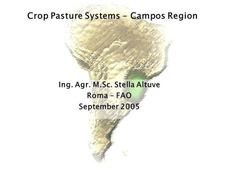Ing. Agr. M.Sc. Stella Altuve Roma – FAO September 2005 Crop Pasture Systems - Campos Region.