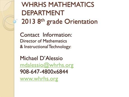 WHRHS MATHEMATICS DEPARTMENT 2013 8 th grade Orientation Contact Information: Director of Mathematics & Instructional Technology: Michael D'Alessio