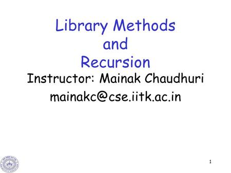 1 Library Methods <strong>and</strong> Recursion Instructor: Mainak Chaudhuri