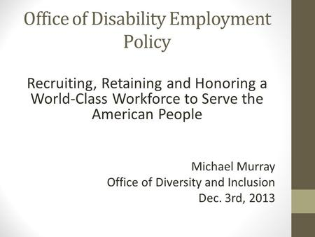 Recruiting, Retaining and Honoring a World-Class Workforce to Serve the American People Michael Murray Office of Diversity and Inclusion Dec. 3rd, 2013.