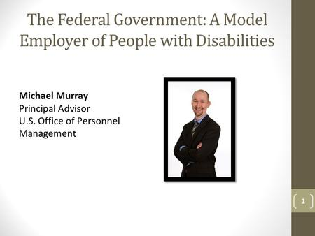 The Federal Government: A Model Employer of People with Disabilities Michael Murray Principal Advisor U.S. Office of Personnel Management 1.