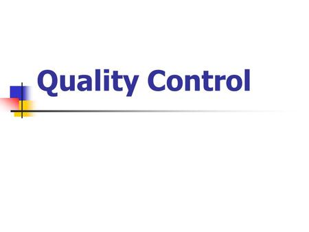 Quality Control. Quality Control is a testing procedure performed every hour (or every half hour, etc) in an ongoing process of production in order to.