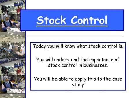 Stock Control Today you will know what stock control is. You will understand the importance of stock control in businesses. You will be able to apply this.