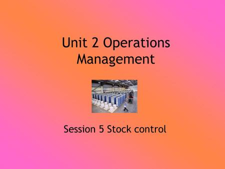 Unit 2 Operations Management Session 5 Stock control.
