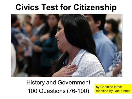 Civics Test for Citizenship History and Government 100 Questions (76-100) by Christina Nevin modified by Don Fisher.