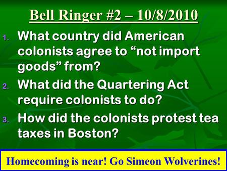 "Bell Ringer #2 – 10/8/2010 1. What country did American colonists agree to ""not import goods"" from? 2. What did the Quartering Act require colonists to."