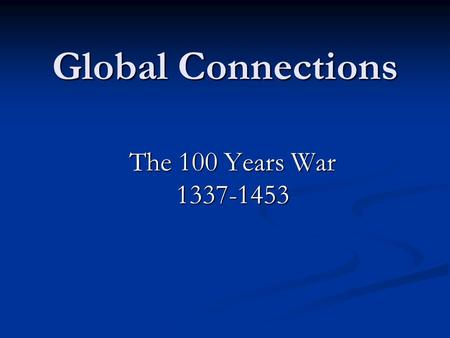 Global Connections The 100 Years War 1337-1453. Background The Capetian Dynasty in France ended in 1328 with the death of Charles IV The Capetian Dynasty.