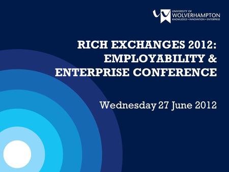 RICH EXCHANGES 2012: EMPLOYABILITY & ENTERPRISE CONFERENCE Wednesday 27 June 2012.