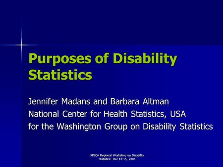 SPECA Regional Workshop on Disability Statistics: Dec 13-15, 2006 Purposes of Disability Statistics Jennifer Madans and Barbara Altman National Center.
