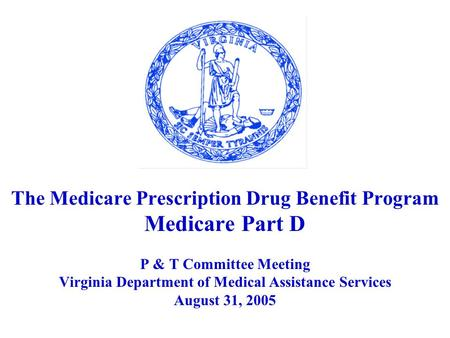 The Medicare Prescription Drug Benefit Program Medicare Part D P & T Committee Meeting Virginia Department of Medical Assistance Services August 31, 2005.