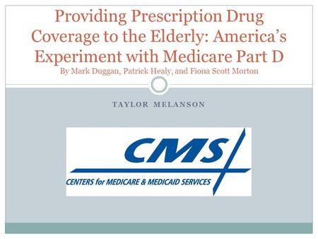 TAYLOR MELANSON Providing Prescription Drug Coverage to the Elderly: America's Experiment with Medicare Part D By Mark Duggan, Patrick Healy, and Fiona.