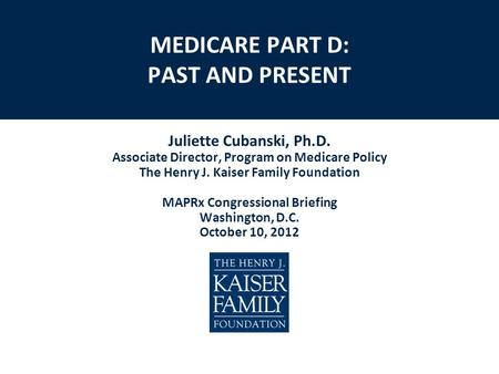 MEDICARE PART D: PAST AND PRESENT Juliette Cubanski, Ph.D. Associate Director, Program on Medicare Policy The Henry J. Kaiser Family Foundation MAPRx Congressional.