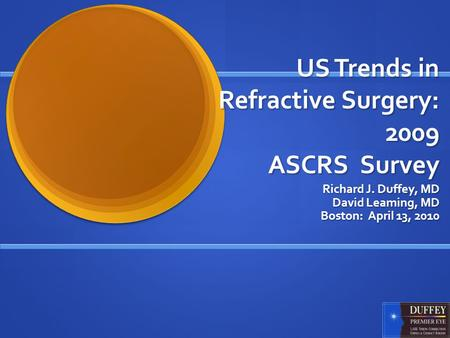 US Trends in Refractive Surgery: 2009 ASCRS Survey Richard J. Duffey, MD David Leaming, MD Boston: April 13, 2010.