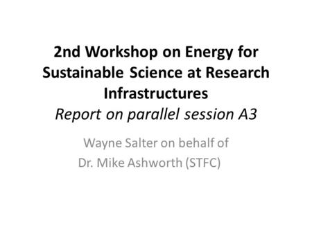 2nd Workshop on Energy for Sustainable Science at Research Infrastructures Report on parallel session A3 Wayne Salter on behalf of Dr. Mike Ashworth (STFC)