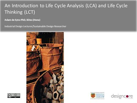 An Introduction to Life Cycle Analysis (LCA) and Life Cycle Thinking (LCT) Adam de Eyto-PhD, BDes (Hons) Industrial Design Lecturer/Sustainable Design.