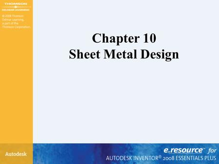 Chapter 10 Sheet Metal Design. After completing this chapter, you will be able to perform the following: – Start the Autodesk Inventor sheet metal environment.