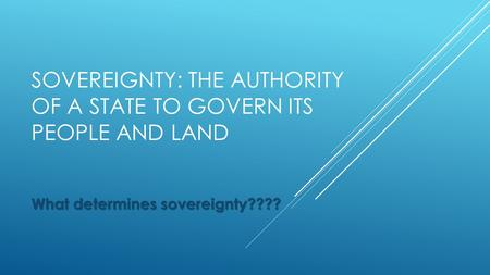 SOVEREIGNTY: THE AUTHORITY OF A STATE TO GOVERN ITS PEOPLE AND LAND What determines sovereignty????