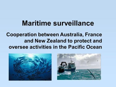 Maritime surveillance Cooperation between Australia, France and New Zealand to protect and oversee activities in the Pacific Ocean.
