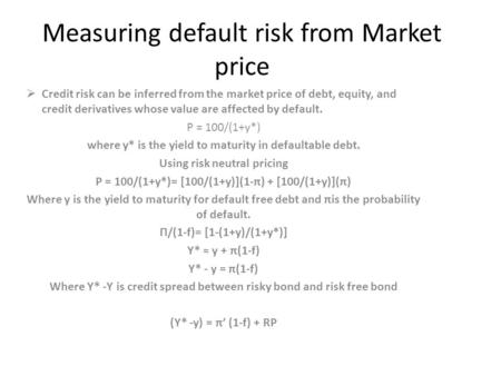 Measuring default risk from Market price  Credit risk can be inferred from the market price of debt, equity, and credit derivatives whose value are affected.