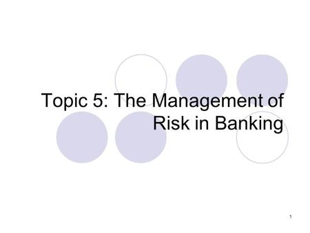1 Topic 5: The Management of Risk in Banking. 2 Lecture Outline Types of risk faced by the modern bank  e.g. Credit Risk, Interest Rate Risk, Currency.
